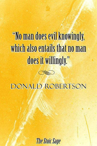 """""""No man does evil knowingly, which also entails that no man does it willingly."""" - Donald Robertson"""