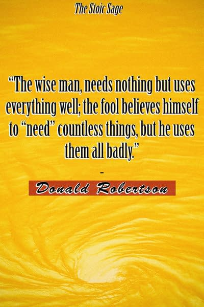 """""""The Stoic Sage, or wise man, needs nothing but uses everything well; the fool believes himself to """"need"""" countless things, but he uses them all badly."""""""