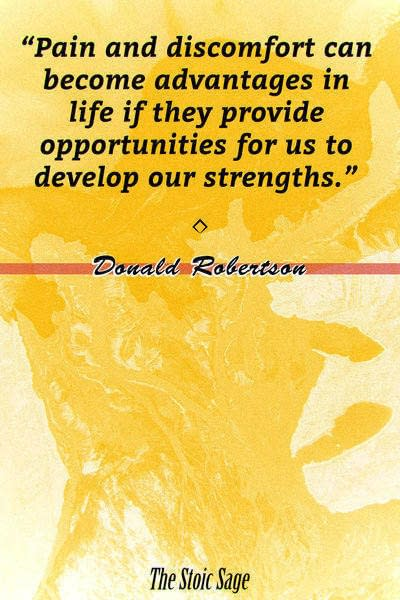 """""""Pain and discomfort can become advantages in life if they provide opportunities for us to develop our strengths."""" - Donald Robertson"""