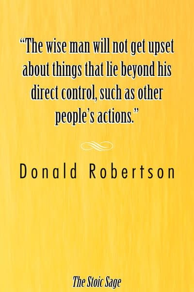 """""""The wise man will not get upset about things that lie beyond his direct control, such as other people's actions."""" - Donald Robertson"""