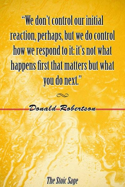 """""""We don't control our initial reaction, perhaps, but we do control how we respond to it: it's not what happens first that matters but what you do next."""" - Donald Robertson"""