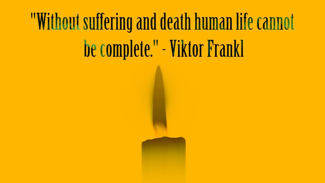 """""""Without suffering and death human life cannot be complete."""" - Viktor Frankl"""
