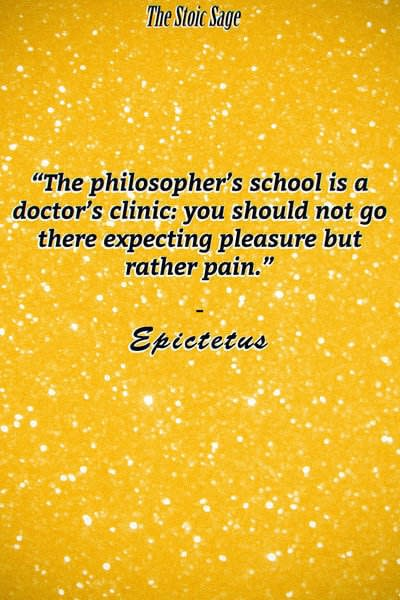 """""""The philosopher's school is a doctor's clinic: you should not go there expecting pleasure but rather pain."""""""
