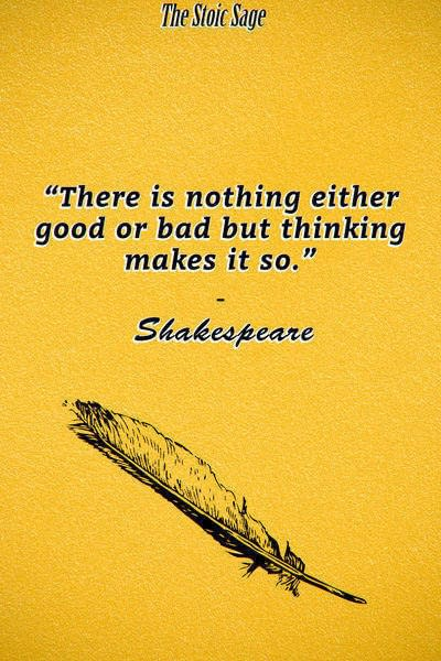 """""""There is nothing either good or bad but thinking makes it so."""" - Shakespeare"""