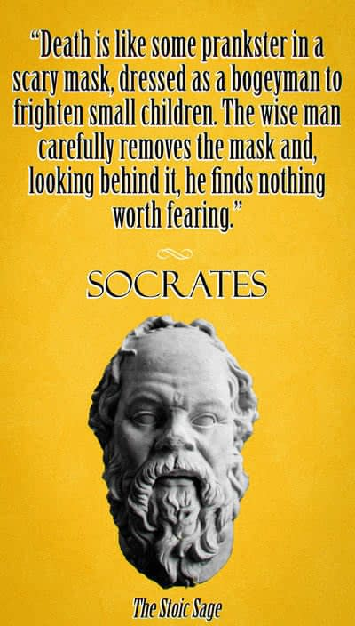 """""""Death is like some prankster in a scary mask, dressed as a bogeyman to frighten small children. The wise man carefully removes the mask and, looking behind it, he finds nothing worth fearing."""" - Socrates"""