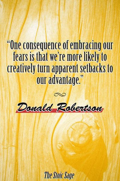 """""""One consequence of embracing our fears is that we're more likely to creatively turn apparent setbacks to our advantage."""" - Donald Robertson"""