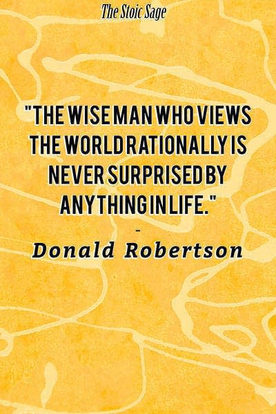 """""""The wise man who views the world rationally is never surprised by anything in life."""" - Donald Robertson"""