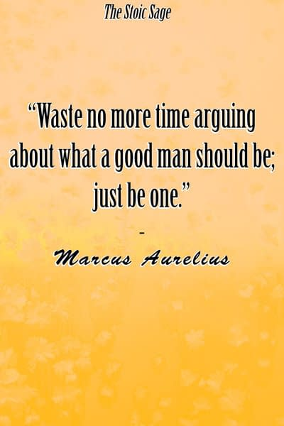 """""""Waste no more time arguing about what a good man should be; just be one."""""""