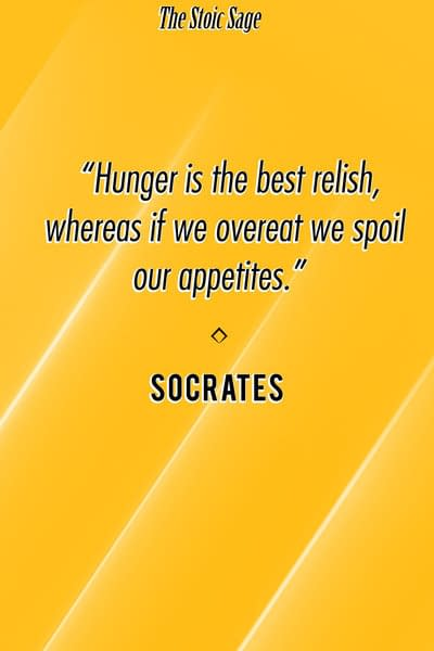 """""""Hunger is the best relish, whereas if we overeat we spoil our appetites."""" - Socrates"""