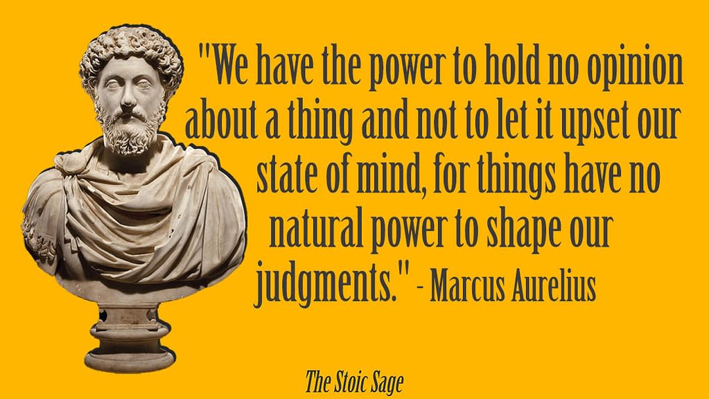 """""""We have the power to hold no opinion about a thing and not to let it upset our state of mind, for things have no natural power to shape our judgments."""" - Marcus Aurelius"""
