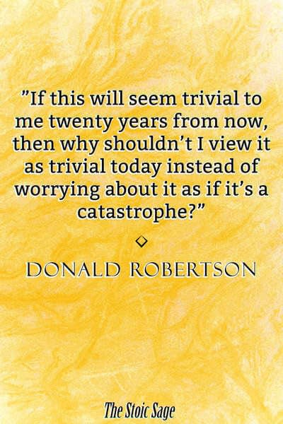 """""""If this will seem trivial to me twenty years from now, then why shouldn't I view it as trivial today instead of worrying about it as if it's a catastrophe?"""" - Donald Robertson"""