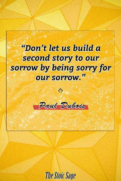 """""""Don't let us build a second story to our sorrow by being sorry for our sorrow."""" - Paul Dubois"""