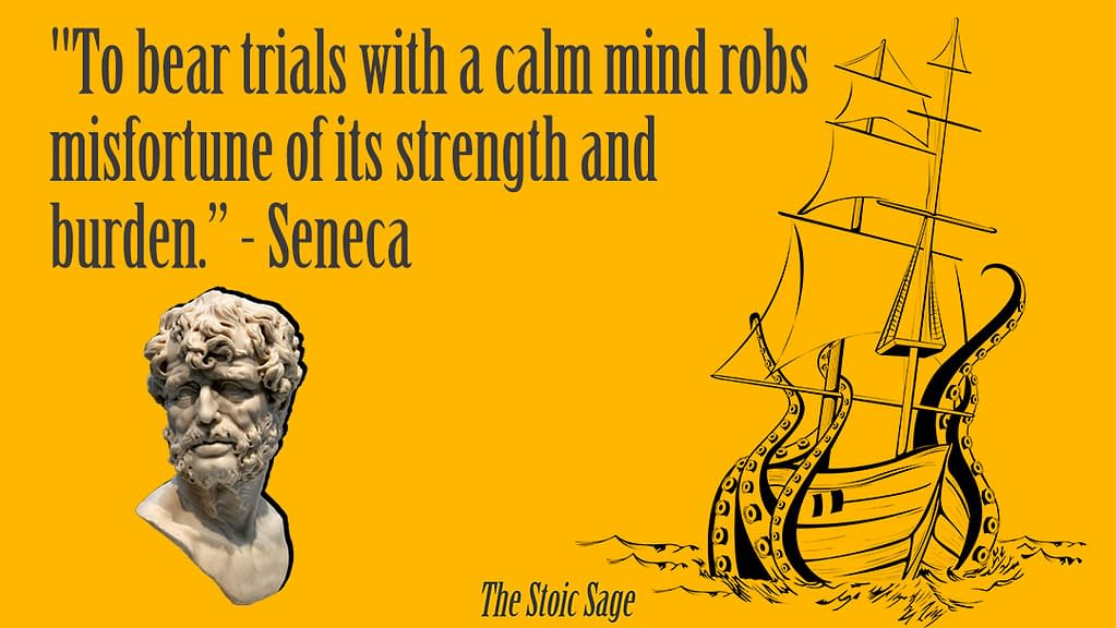 """""""To bear trials with a calm mind robs misfortune of its strength and burden."""" —Seneca"""