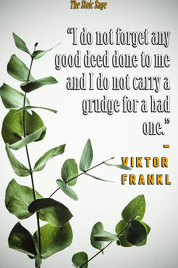 """""""I do not forget any good deed done to me and I do not carry a grudge for a bad one."""" - Viktor Frankl"""