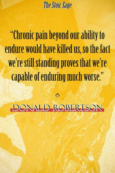"""""""Chronic pain beyond our ability to endure would have killed us, so the fact we're still standing proves that we're capable of enduring much worse."""" - Donald Robertson"""