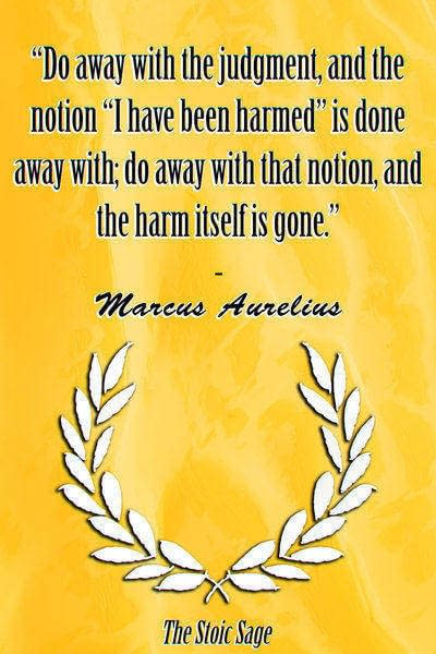 """""""Do away with the judgment, and the notion """"I have been harmed"""" is done away with; do away with that notion, and the harm itself is gone."""" - Marcus Aurelius"""
