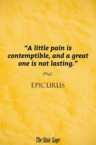 """""""A little pain is contemptible, and a great one is not lasting."""" - Epicurus"""