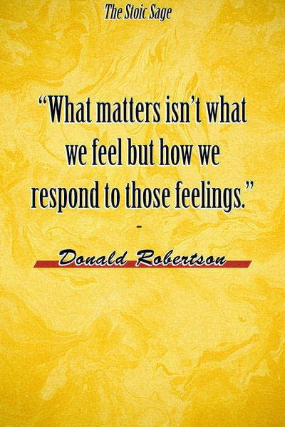 """""""What matters, in other words, isn't what we feel but how we respond to those feelings."""" - Donald Robertson"""