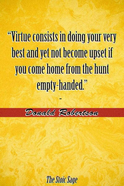 """""""Virtue consists in doing your very best and yet not become upset if you come home from the hunt empty-handed."""" - Donald Robertson"""