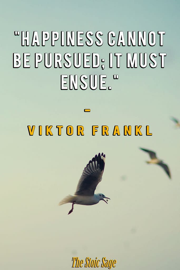 """""""Happiness cannot be pursued; it must ensue."""" - Viktor Frankl"""
