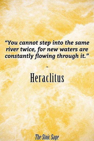 """""""You cannot step into the same river twice, for new waters are constantly flowing through it."""" - Heraclitus"""