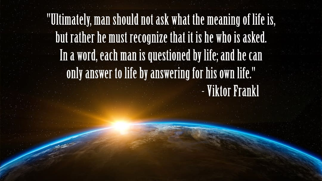 """""""Ultimately, man should not ask what the meaning of life is, but rather he must recognize that it is he who is asked. In a word, each man is questioned by life; and he can only answer to life by answering for his own life."""" - Viktor Frankl"""