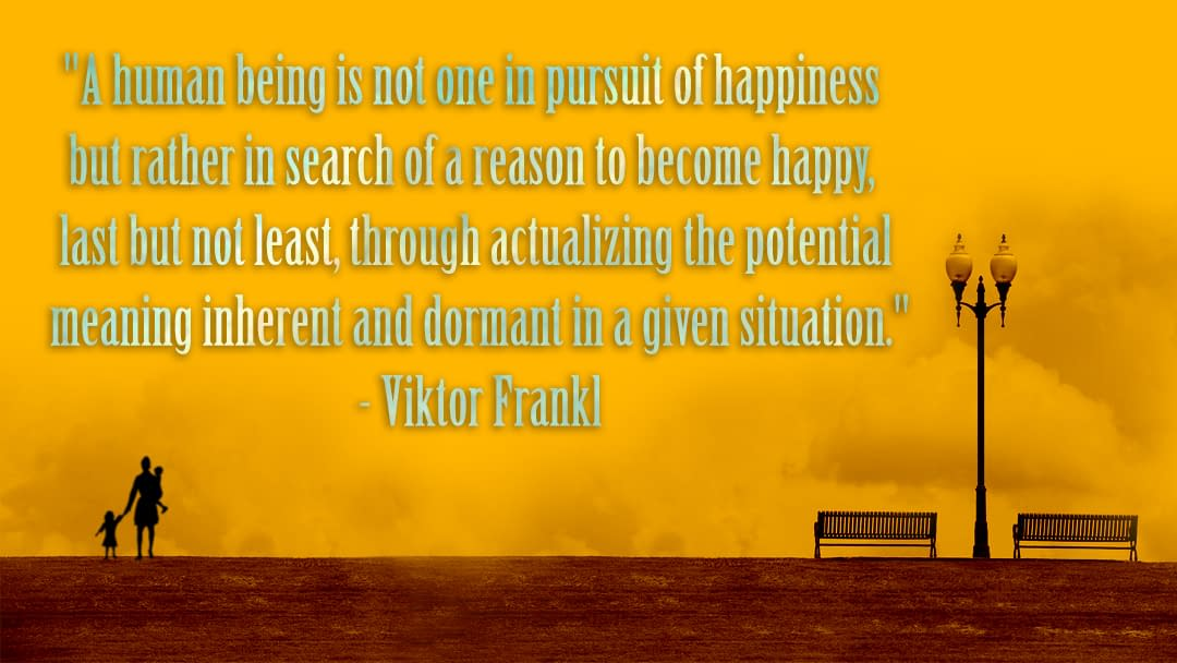 """""""A human being is not one in pursuit of happiness but rather in search of a reason to become happy, last but not least, through actualizing the potential meaning inherent and dormant in a given situation."""" - Viktor Frankl"""